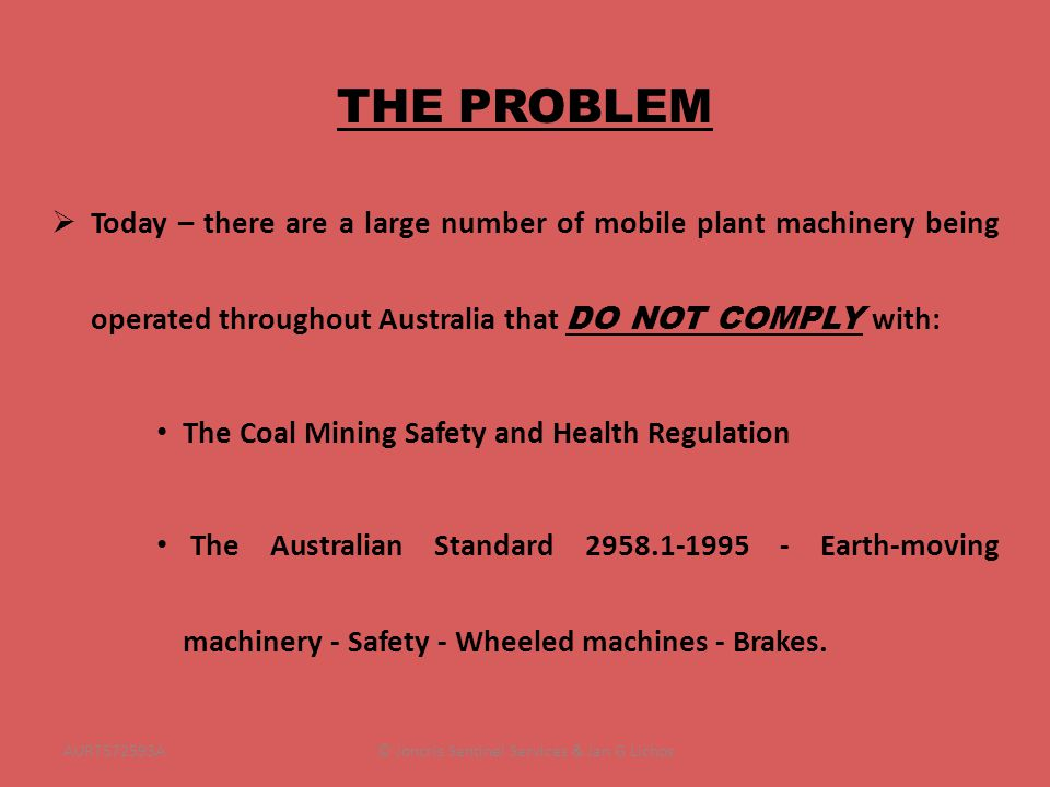 THE PROBLEM Today – there are a large number of mobile plant machinery being operated throughout Australia that DO NOT COMPLY with: The Coal Mining Safety and Health Regulation The Australian Standard 2958.1-1995 - Earth-moving machinery - Safety - Wheeled machines - Brakes.