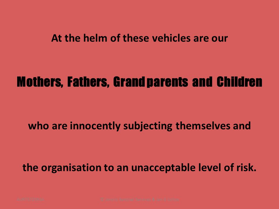 At the helm of these vehicles are our Mothers, Fathers, Grand parents and Children who are innocently subjecting themselves and the organisation to an