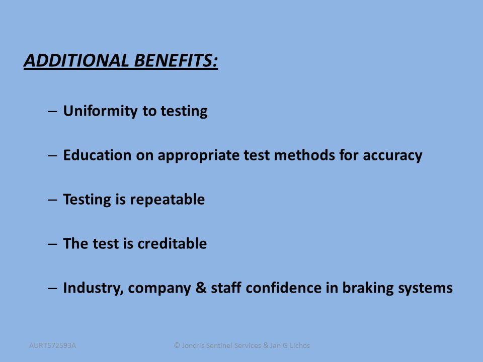 ADDITIONAL BENEFITS: – Uniformity to testing – Education on appropriate test methods for accuracy – Testing is repeatable – The test is creditable – Industry, company & staff confidence in braking systems © Joncris Sentinel Services & Jan G LichosAURT572593A