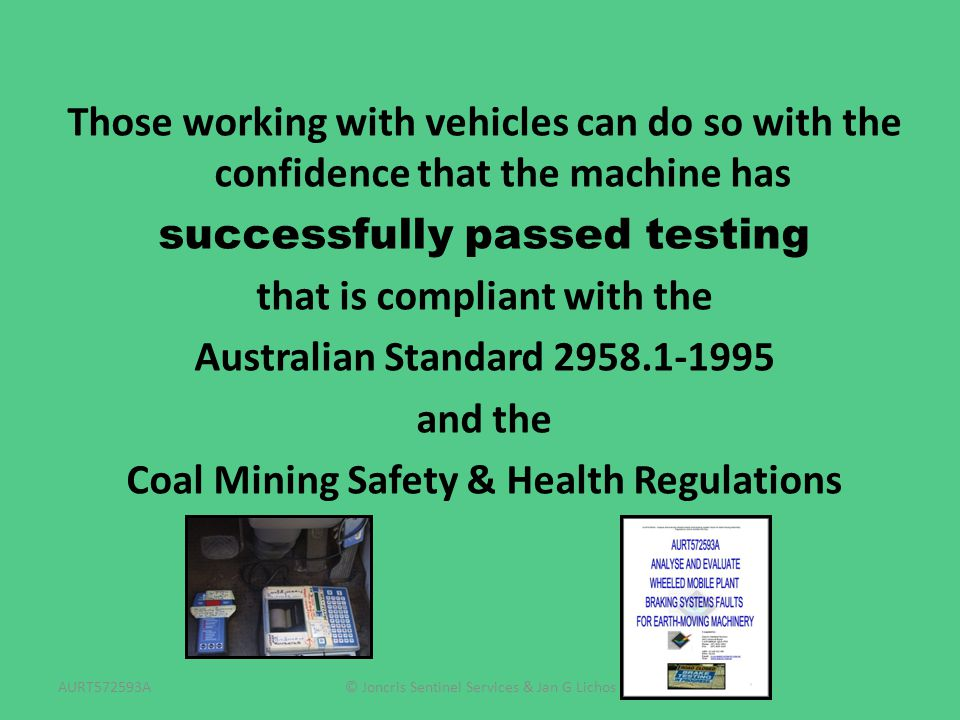 © Joncris Sentinel Services & Jan G LichosAURT572593A Those working with vehicles can do so with the confidence that the machine has successfully passed testing that is compliant with the Australian Standard 2958.1-1995 and the Coal Mining Safety & Health Regulations