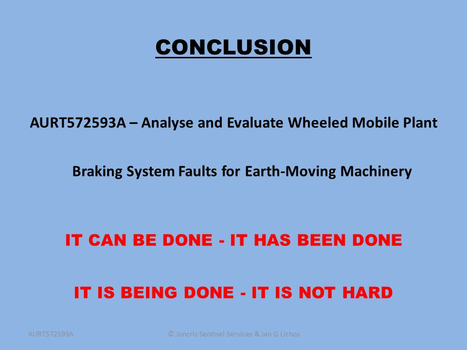 CONCLUSION AURT572593A – Analyse and Evaluate Wheeled Mobile Plant Braking System Faults for Earth-Moving Machinery IT CAN BE DONE - IT HAS BEEN DONE
