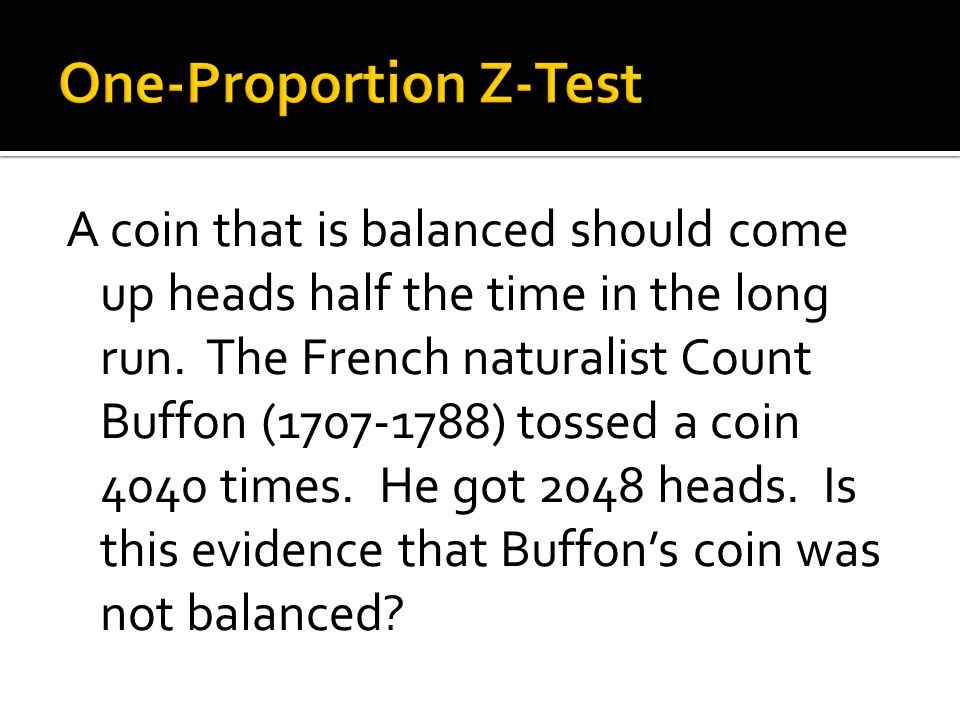 A coin that is balanced should come up heads half the time in the long run. The French naturalist Count Buffon (1707-1788) tossed a coin 4040 times. H