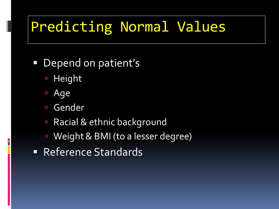 Predicting Normal Values Depend on patients Height Age Gender Racial & ethnic background Weight & BMI (to a lesser degree) Reference Standards