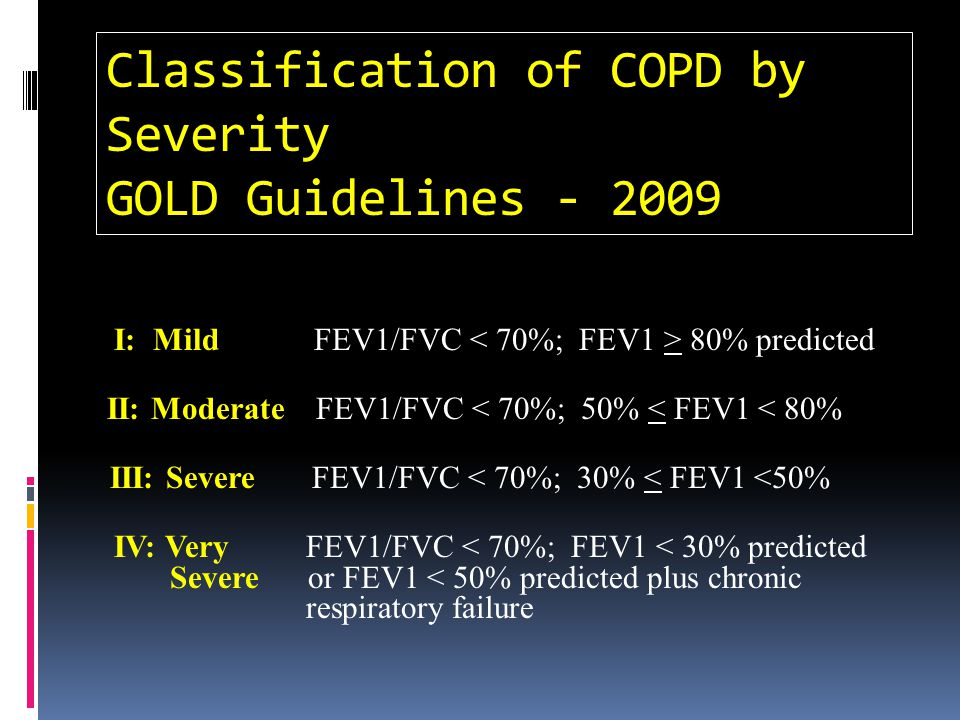 Classification of COPD by Severity GOLD Guidelines - 2009 I: Mild FEV1/FVC 80% predicted II: Moderate FEV1/FVC < 70%; 50% < FEV1 < 80% III: Severe FEV