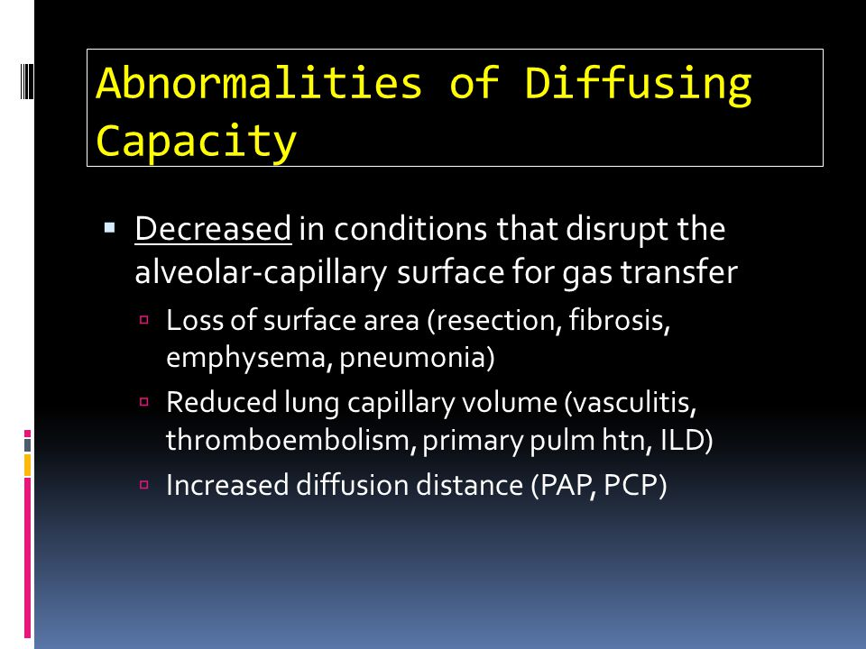 Abnormalities of Diffusing Capacity Decreased in conditions that disrupt the alveolar-capillary surface for gas transfer Loss of surface area (resecti