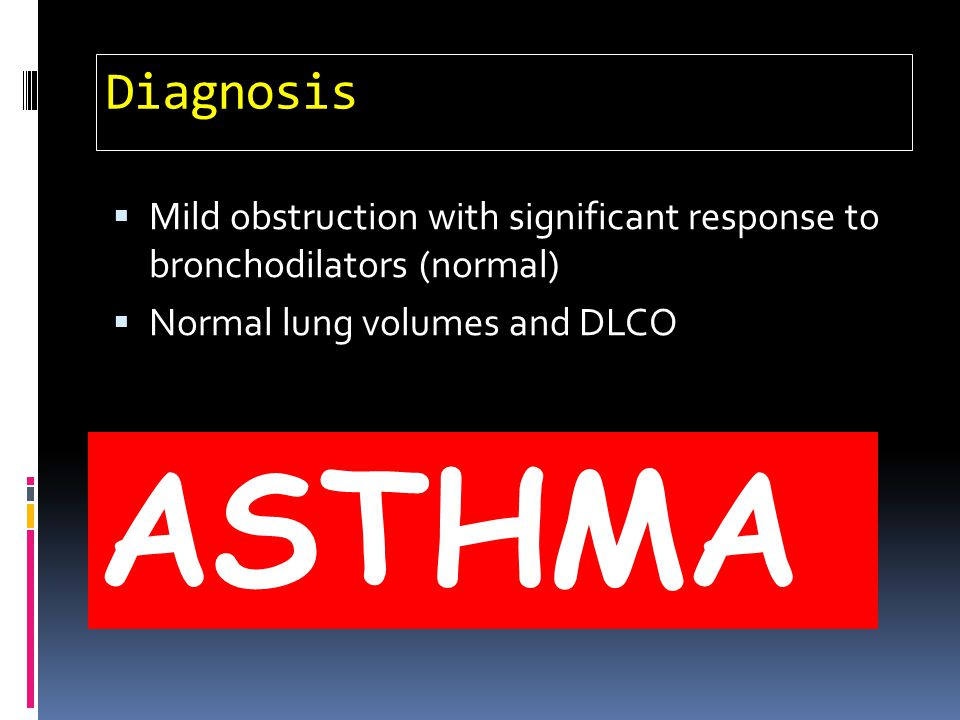 Diagnosis Mild obstruction with significant response to bronchodilators (normal) Normal lung volumes and DLCO ASTHMA