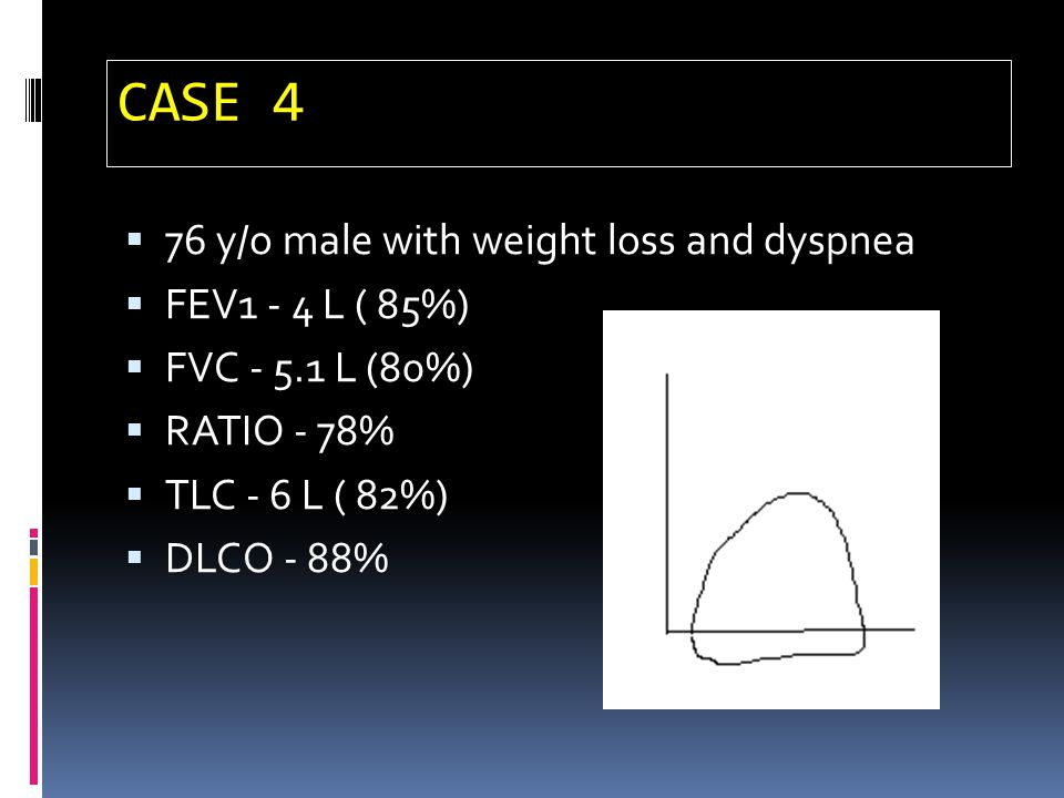 CASE 4 76 y/o male with weight loss and dyspnea FEV1 - 4 L ( 85%) FVC - 5.1 L (80%) RATIO - 78% TLC - 6 L ( 82%) DLCO - 88%