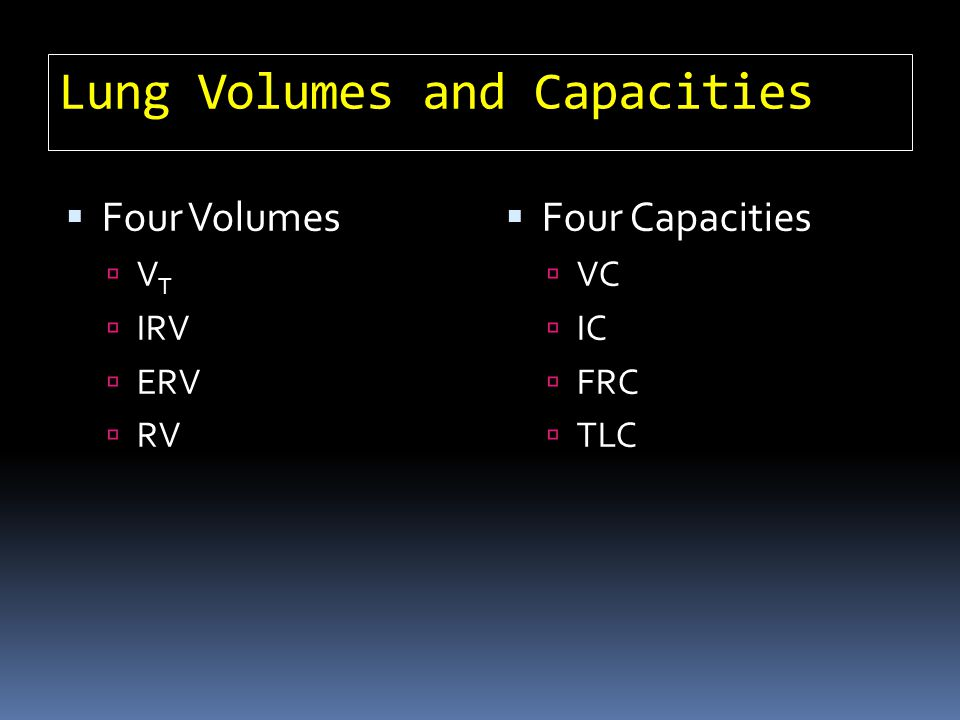 Lung Volumes and Capacities Four Volumes V T IRV ERV RV Four Capacities VC IC FRC TLC