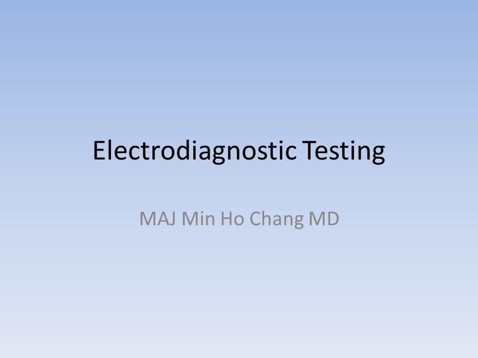 Electrodiagnostic Testing MAJ Min Ho Chang MD