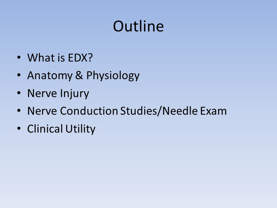 EMG and Nerve Conduction Studies An extension of the Physical Examination Assess physiology of nerve and muscle Quantitates nerve and/or muscle injury Real time data Provides Useful Data Regarding Nerve Injury – Diagnosis- Duration – Prognosis- Site – Treatment- Type – Further Testing- Severity