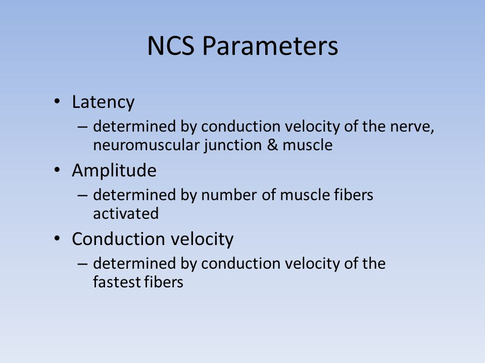 NCS Parameters Latency – determined by conduction velocity of the nerve, neuromuscular junction & muscle Amplitude – determined by number of muscle fi