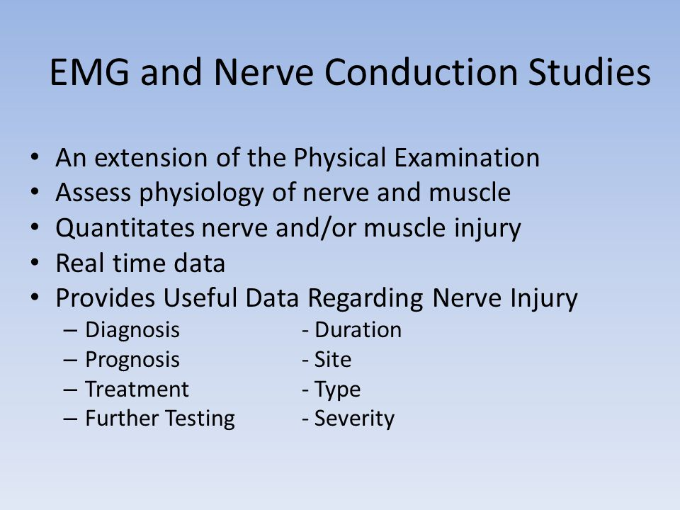 EMG and Nerve Conduction Studies An extension of the Physical Examination Assess physiology of nerve and muscle Quantitates nerve and/or muscle injury