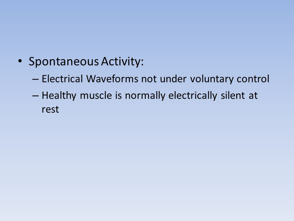 Spontaneous Activity: – Electrical Waveforms not under voluntary control – Healthy muscle is normally electrically silent at rest