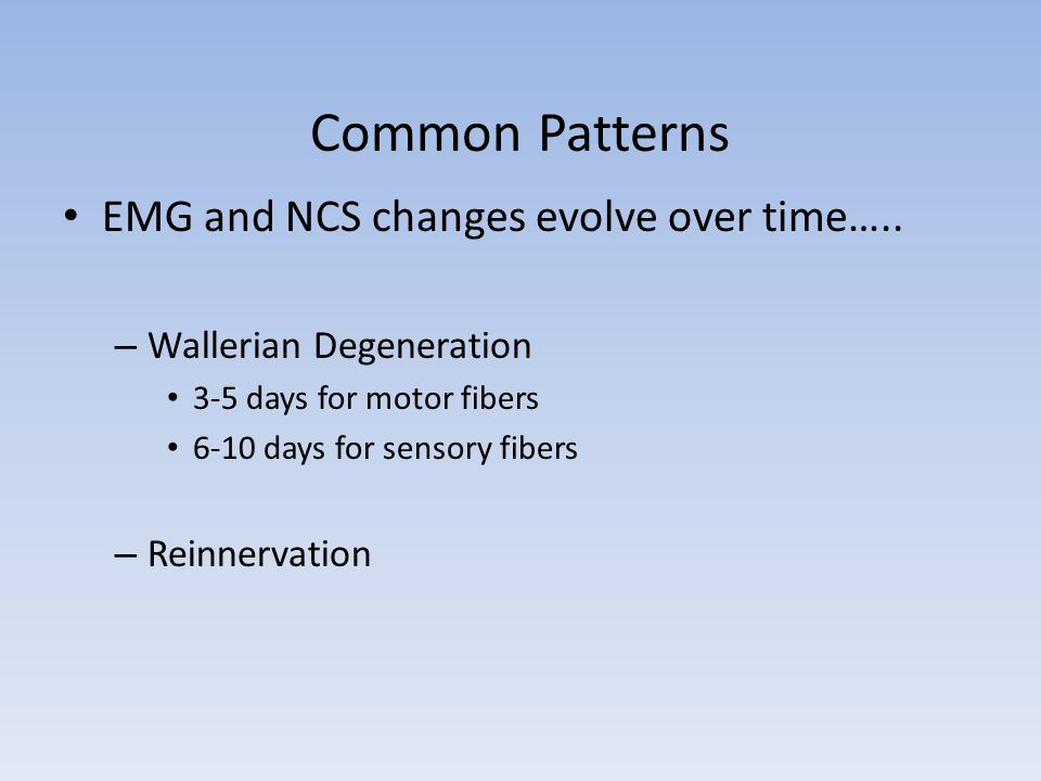 Common Patterns EMG and NCS changes evolve over time….. – Wallerian Degeneration 3-5 days for motor fibers 6-10 days for sensory fibers – Reinnervatio