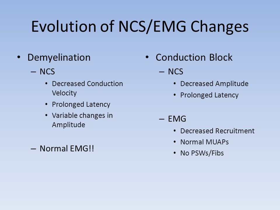 Evolution of NCS/EMG Changes Demyelination – NCS Decreased Conduction Velocity Prolonged Latency Variable changes in Amplitude – Normal EMG!! Conducti