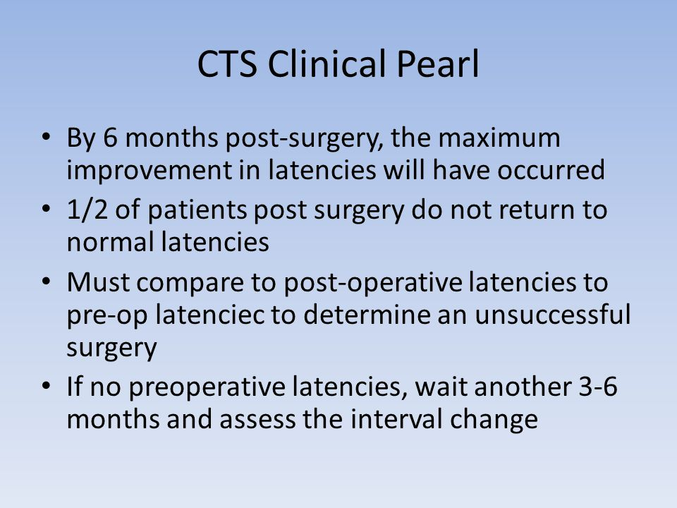 CTS Clinical Pearl By 6 months post-surgery, the maximum improvement in latencies will have occurred 1/2 of patients post surgery do not return to nor