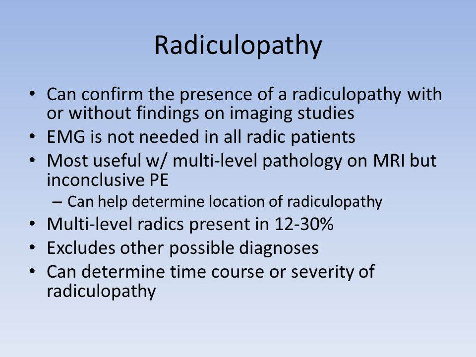 Radiculopathy Can confirm the presence of a radiculopathy with or without findings on imaging studies EMG is not needed in all radic patients Most use