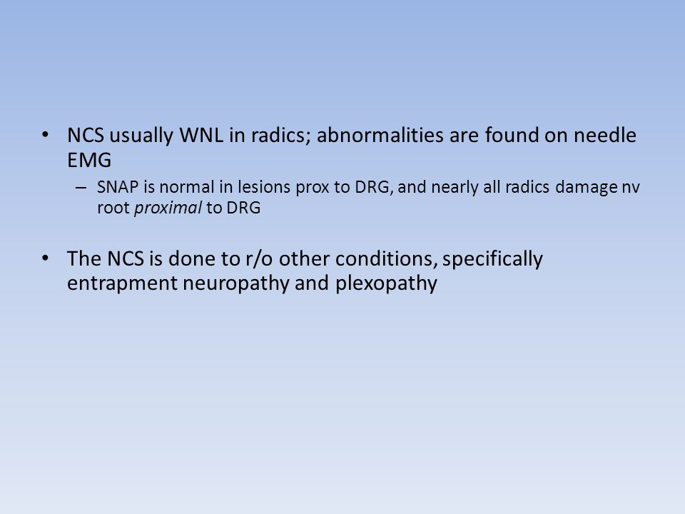 NCS usually WNL in radics; abnormalities are found on needle EMG – SNAP is normal in lesions prox to DRG, and nearly all radics damage nv root proxima
