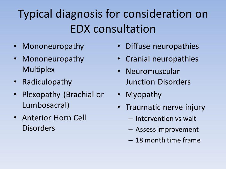 Typical diagnosis for consideration on EDX consultation Mononeuropathy Mononeuropathy Multiplex Radiculopathy Plexopathy (Brachial or Lumbosacral) Ant