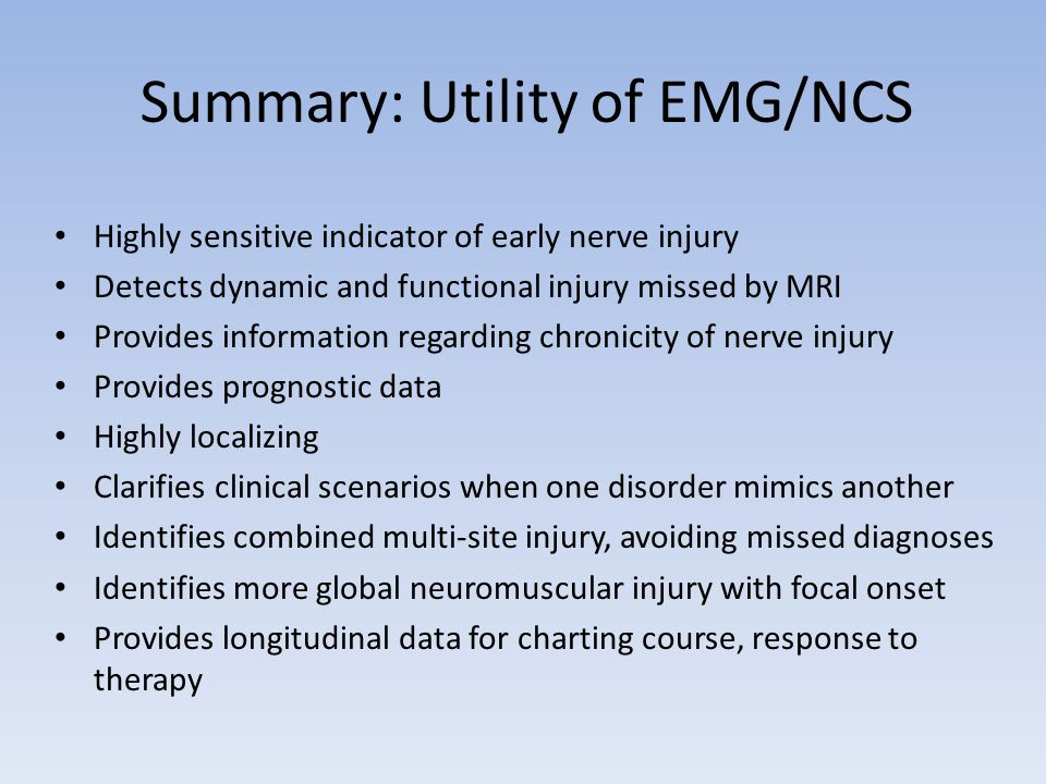 Summary: Utility of EMG/NCS Highly sensitive indicator of early nerve injury Detects dynamic and functional injury missed by MRI Provides information