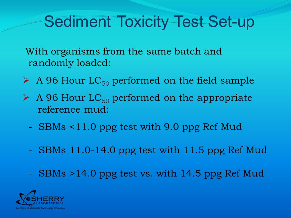 With organisms from the same batch and randomly loaded: A 96 Hour LC 50 performed on the field sample A 96 Hour LC 50 performed on the appropriate reference mud: - SBMs <11.0 ppg test with 9.0 ppg Ref Mud - SBMs 11.0-14.0 ppg test with 11.5 ppg Ref Mud - SBMs >14.0 ppg test vs.