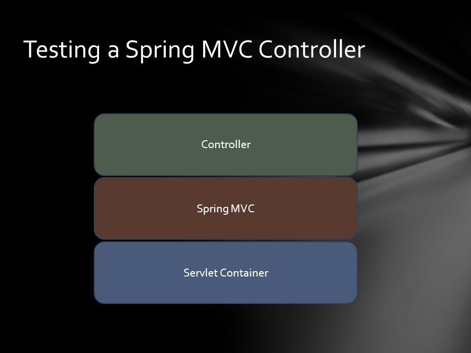 Testing a Spring MVC Controller Servlet Container Controller Spring MVC