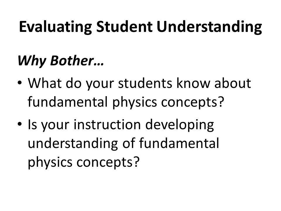Evaluating Student Understanding Why Bother… What do your students know about fundamental physics concepts? Is your instruction developing understandi