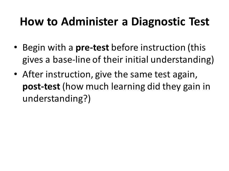 How to Administer a Diagnostic Test Begin with a pre-test before instruction (this gives a base-line of their initial understanding) After instruction
