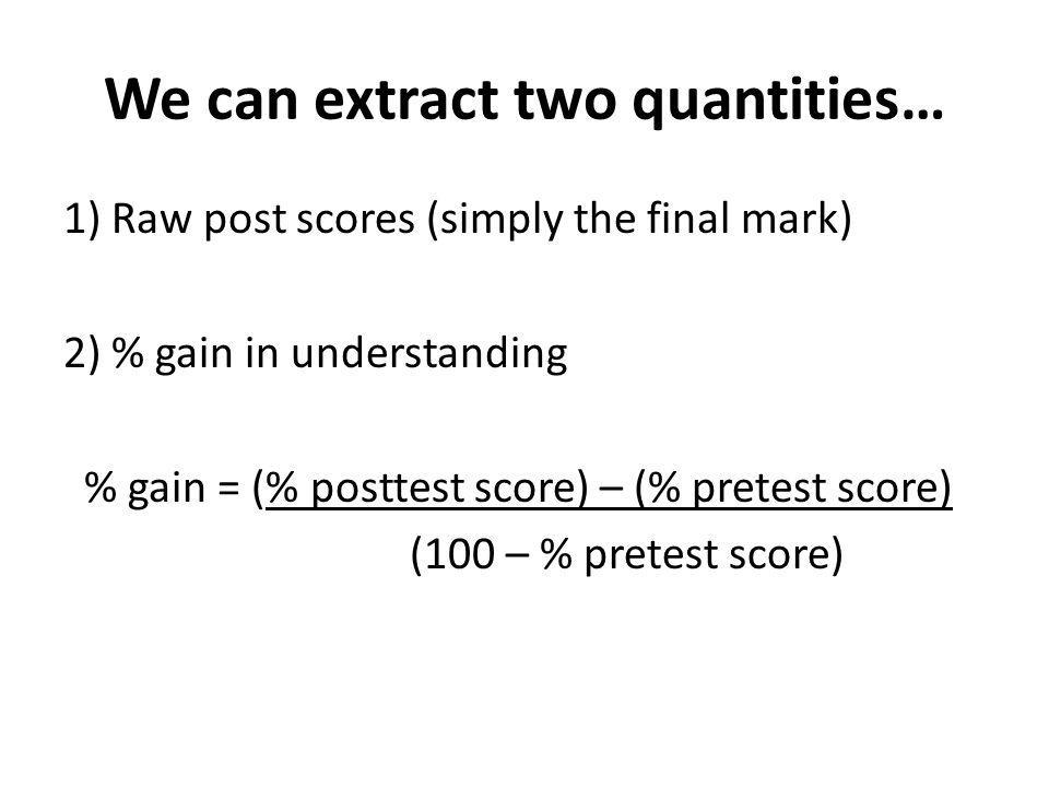 We can extract two quantities… 1) Raw post scores (simply the final mark) 2) % gain in understanding % gain = (% posttest score) – (% pretest score) (100 – % pretest score)