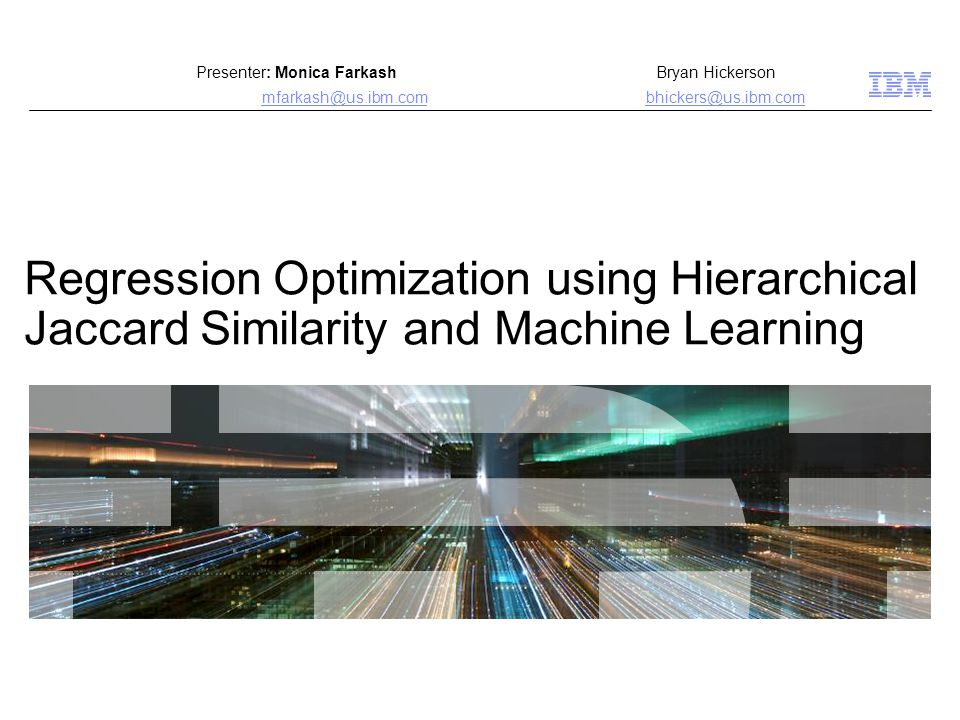 Regression Optimization using Hierarchical Jaccard Similarity and Machine Learning Presenter: Monica Farkash Bryan Hickerson mfarkash@us.ibm.combhicke