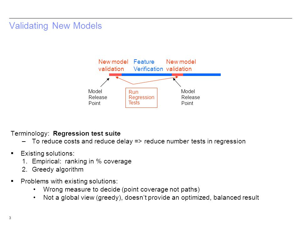 3 Validating New Models Terminology: Regression test suite –To reduce costs and reduce delay => reduce number tests in regression Existing solutions: