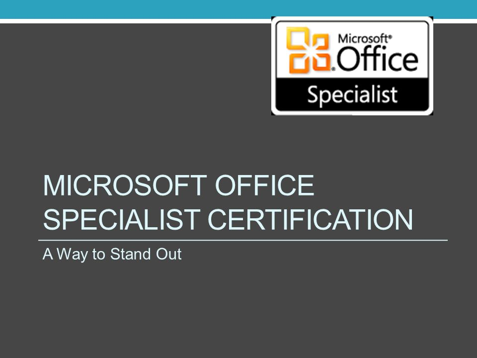 MICROSOFT OFFICE SPECIALIST CERTIFICATION A Way to Stand Out
