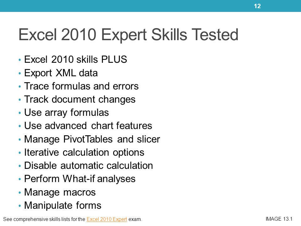 Excel 2010 Expert Skills Tested Excel 2010 skills PLUS Export XML data Trace formulas and errors Track document changes Use array formulas Use advanced chart features Manage PivotTables and slicer Iterative calculation options Disable automatic calculation Perform What-if analyses Manage macros Manipulate forms 12 See comprehensive skills lists for the Excel 2010 Expert exam.Excel 2010 Expert IMAGE 13.1