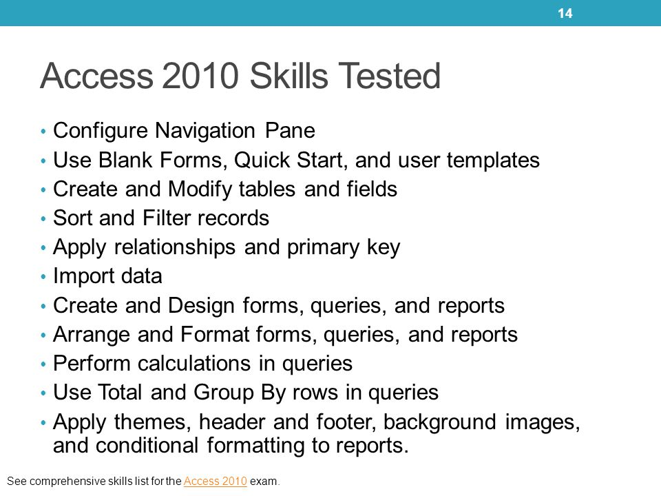 Access 2010 Skills Tested Configure Navigation Pane Use Blank Forms, Quick Start, and user templates Create and Modify tables and fields Sort and Filt