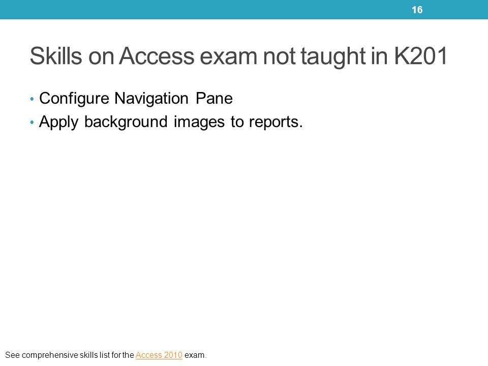 Skills on Access exam not taught in K201 Configure Navigation Pane Apply background images to reports. See comprehensive skills list for the Access 20