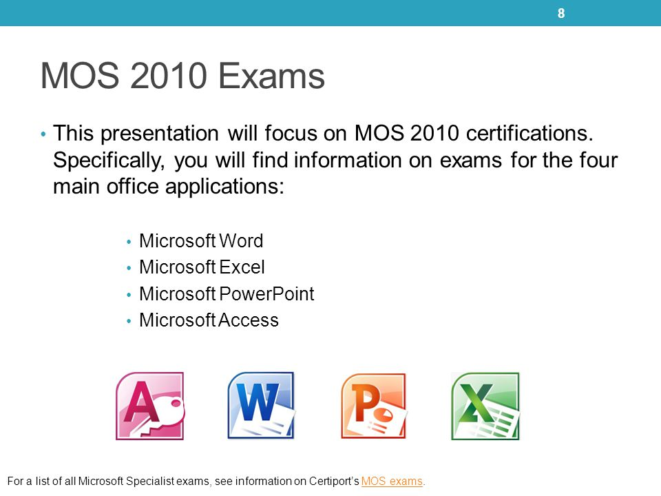 MOS 2010 Exams This presentation will focus on MOS 2010 certifications. Specifically, you will find information on exams for the four main office appl