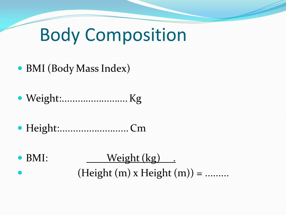 Body Composition BMI (Body Mass Index) Weight:......................... Kg Height:.......................... Cm BMI: Weight (kg). (Height (m) x Height