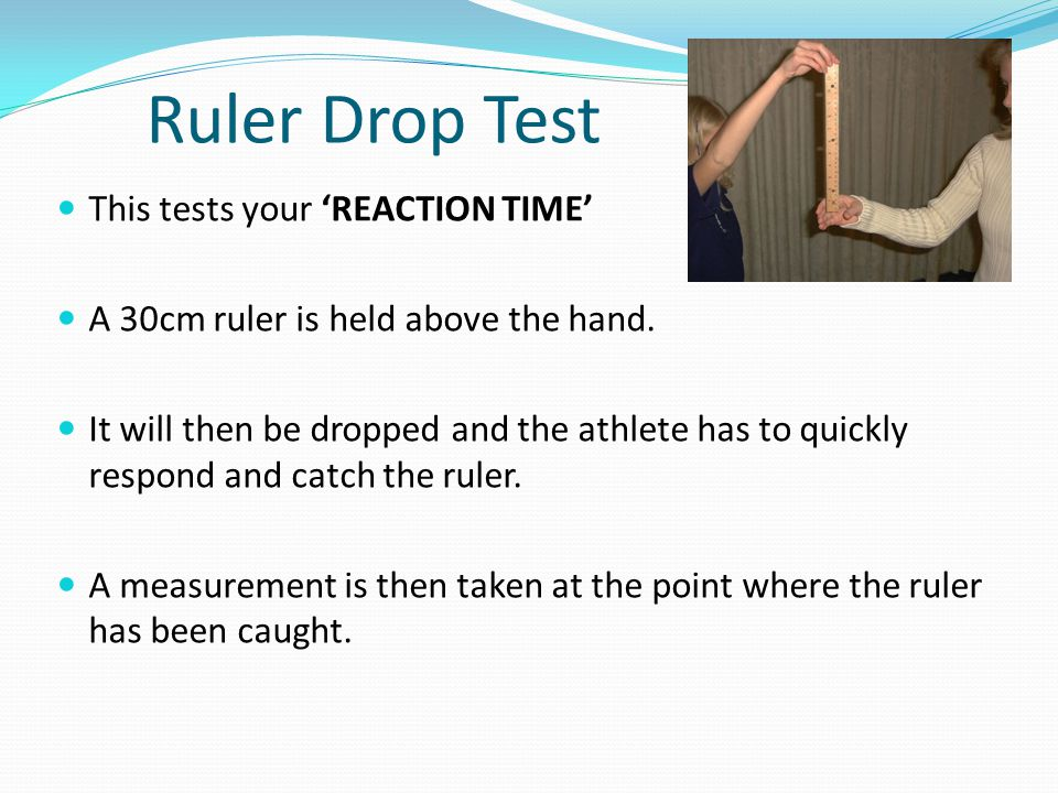 Ruler Drop Test This tests your REACTION TIME A 30cm ruler is held above the hand. It will then be dropped and the athlete has to quickly respond and