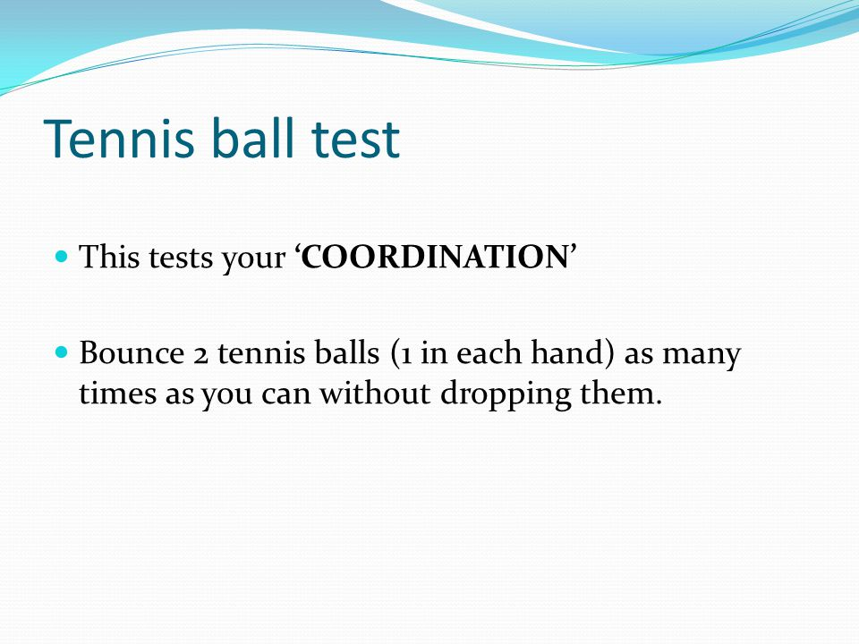 Tennis ball test This tests your COORDINATION Bounce 2 tennis balls (1 in each hand) as many times as you can without dropping them.