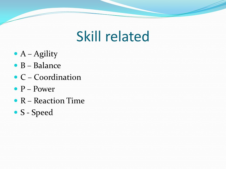 Skill related A – Agility B – Balance C – Coordination P – Power R – Reaction Time S - Speed