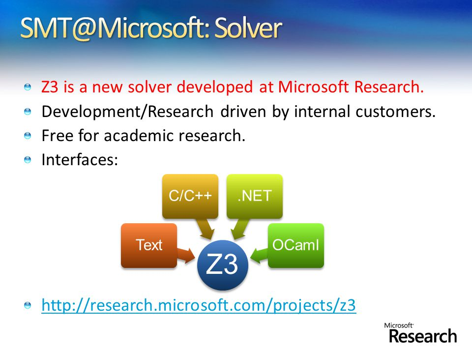 Z3 is a new solver developed at Microsoft Research. Development/Research driven by internal customers. Free for academic research. Interfaces: http://