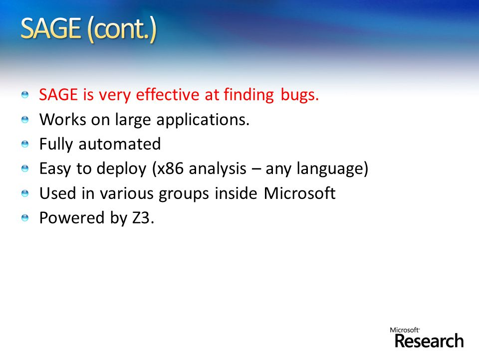 SAGE is very effective at finding bugs. Works on large applications. Fully automated Easy to deploy (x86 analysis – any language) Used in various grou