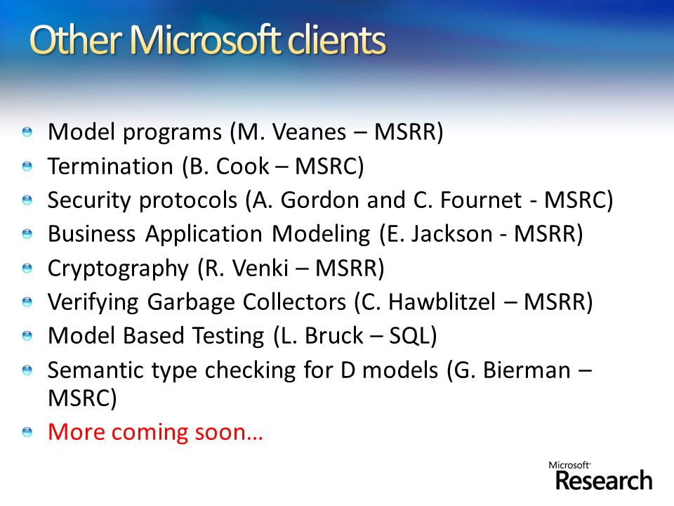 Model programs (M. Veanes – MSRR) Termination (B. Cook – MSRC) Security protocols (A. Gordon and C. Fournet - MSRC) Business Application Modeling (E.