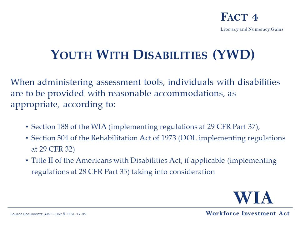 Source Documents: AWI – 062 & TEGL 17-05 Y OUTH W ITH D ISABILITIES (YWD) When administering assessment tools, individuals with disabilities are to be provided with reasonable accommodations, as appropriate, according to: Section 188 of the WIA (implementing regulations at 29 CFR Part 37), Section 504 of the Rehabilitation Act of 1973 (DOL implementing regulations at 29 CFR 32) Title II of the Americans with Disabilities Act, if applicable (implementing regulations at 28 CFR Part 35) taking into consideration