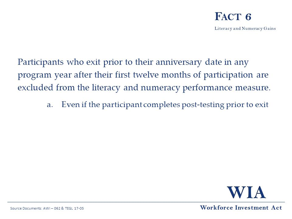 Source Documents: AWI – 062 & TEGL 17-05 Participants who exit prior to their anniversary date in any program year after their first twelve months of participation are excluded from the literacy and numeracy performance measure.
