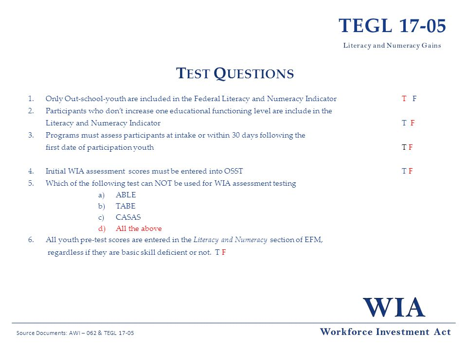 Source Documents: AWI – 062 & TEGL 17-05 TEGL 17-05 T EST Q UESTIONS 1.Only Out-school-youth are included in the Federal Literacy and Numeracy Indicator T F 2.Participants who dont increase one educational functioning level are include in the Literacy and Numeracy Indicator T F 3.Programs must assess participants at intake or within 30 days following the first date of participation youth T F 4.Initial WIA assessment scores must be entered into OSST T F 5.Which of the following test can NOT be used for WIA assessment testing a)ABLE b)TABE c)CASAS d)All the above 6.All youth pre-test scores are entered in the Literacy and Numeracy section of EFM, regardless if they are basic skill deficient or not.T F