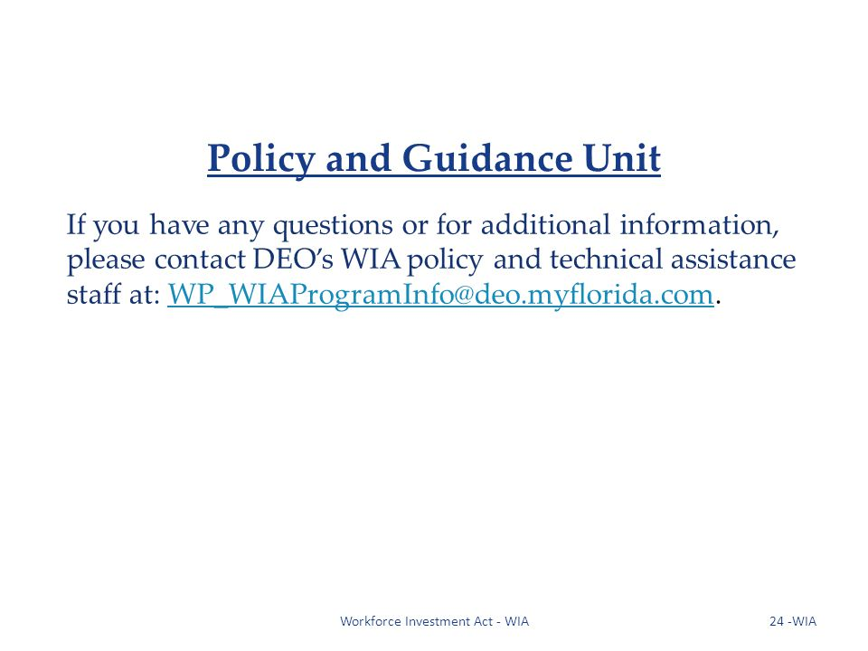 If you have any questions or for additional information, please contact DEOs WIA policy and technical assistance staff at: WP_WIAProgramInfo@deo.myflorida.com.WP_WIAProgramInfo@deo.myflorida.com Workforce Investment Act - WIA24 -WIA Policy and Guidance Unit