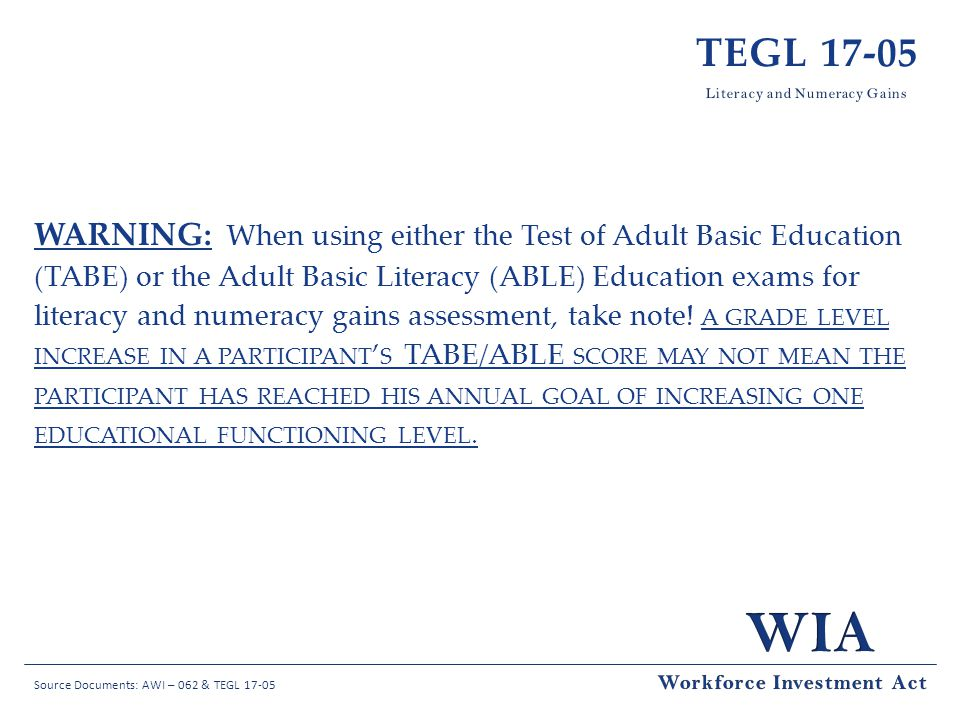 Source Documents: AWI – 062 & TEGL 17-05 TEGL 17-05 WARNING: When using either the Test of Adult Basic Education (TABE) or the Adult Basic Literacy (ABLE) Education exams for literacy and numeracy gains assessment, take note.