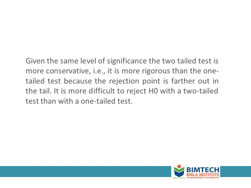 3-30 Given the same level of significance the two tailed test is more conservative, i.e., it is more rigorous than the one- tailed test because the re