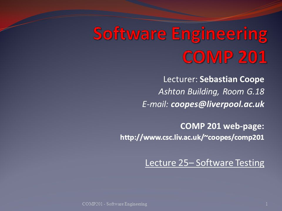 Lecturer: Sebastian Coope Ashton Building, Room G.18 E-mail: coopes@liverpool.ac.uk COMP 201 web-page: http://www.csc.liv.ac.uk/~coopes/comp201 Lecture 25– Software Testing 1COMP201 - Software Engineering